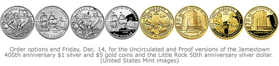 Order options end Friday, Dec. 14, for the Uncirculated and Proof versions of the Jamestown 400th anniversary $1 silver and $5 gold coins and the Little Rock 50th anniversary silver dollar.